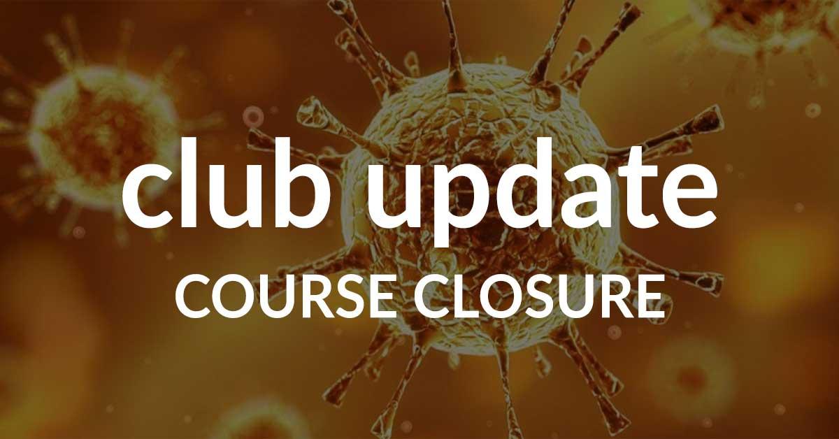 Club Update – Course Closure 27/03/20
