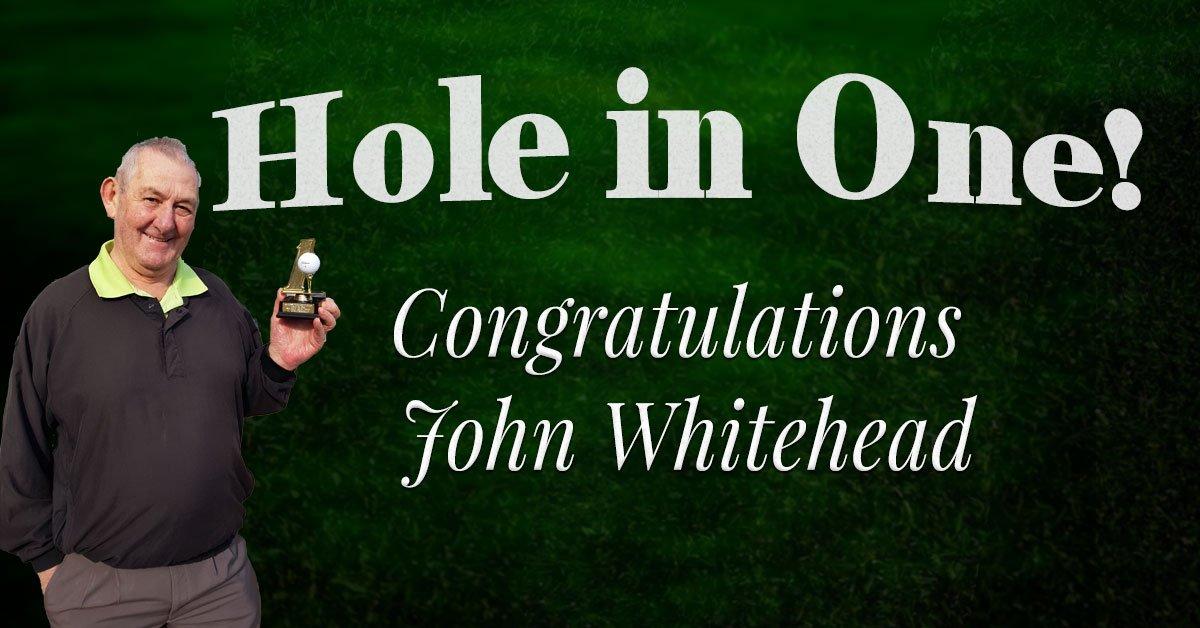 Congratulations John Whitehead – Hole in 1!